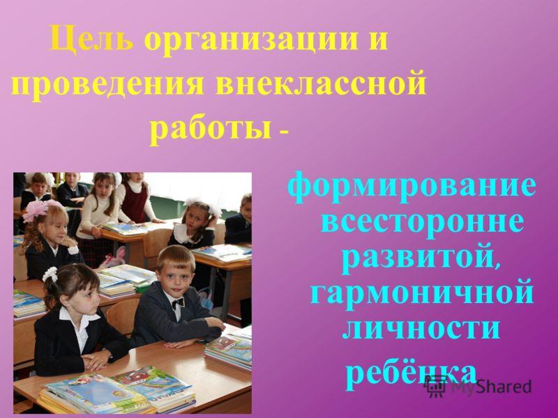 Цель организации и проведения внеклассной работы - формирование всесторонне развитой, гармоничной личности ребёнка