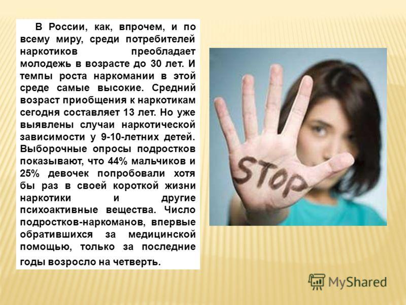 В России, как, впрочем, и по всему миру, среди потребителей наркотиков преобладает молодежь в возрасте до 30 лет. И темпы роста наркомании в этой среде самые высокие. Средний возраст приобщения к наркотикам сегодня составляет 13 лет. Но уже выявлены