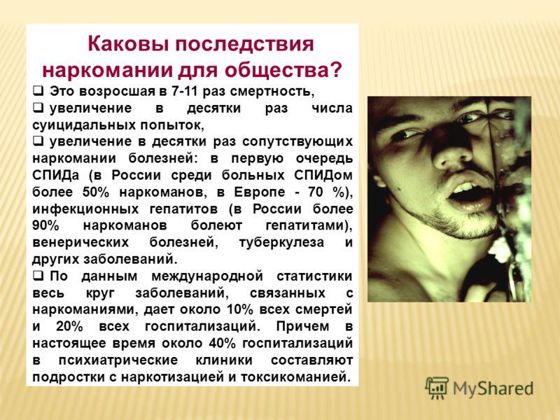 Каковы последствия наркомании для общества? Это возросшая в 7-11 раз смертность, увеличение в десятки раз числа суицидальных попыток, увеличение в десятки раз сопутствующих наркомании болезней: в первую очередь СПИДа (в России среди больных СПИДом бо