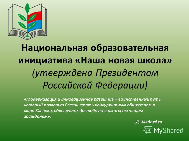 Национальная образовательная инициатива «Наша новая школа» (утверждена Президентом Российской Федерации) «Модернизация и инновационное развитие – единственный путь, который позволит России стать конкурентным обществом в мире XXI века, обеспечить дост