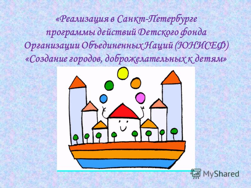 «Реализация в Санкт-Петербурге программы действий Детского фонда Организации Объединенных Наций (ЮНИСЕФ) «Создание городов, доброжелательных к детям»