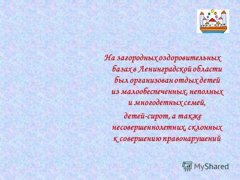 На загородных оздоровительных базах в Ленинградской области был организован отдых детей из малообеспеченных, неполных и многодетных семей, детей-сирот, а также несовершеннолетних, склонных к совершению правонарушений