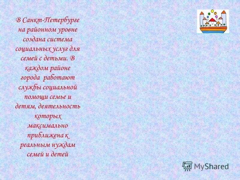 В Санкт-Петербурге на районном уровне создана система социальных услуг для семей с детьми. В каждом районе города работают службы социальной помощи семье и детям, деятельность которых максимально приближена к реальным нуждам семей и детей
