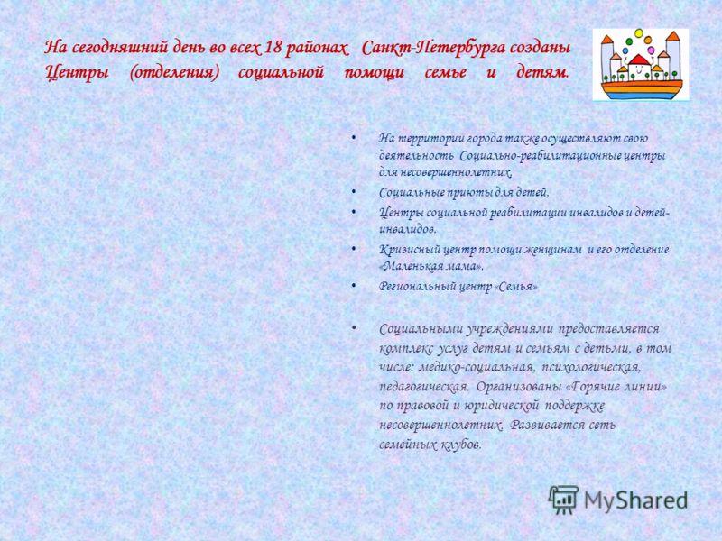 На сегодняшний день во всех 18 районах Санкт-Петербурга созданы Центры (отделения) социальной помощи семье и детям. На территории города также осуществляют свою деятельность Социально-реабилитационные центры для несовершеннолетних, Социальные приюты