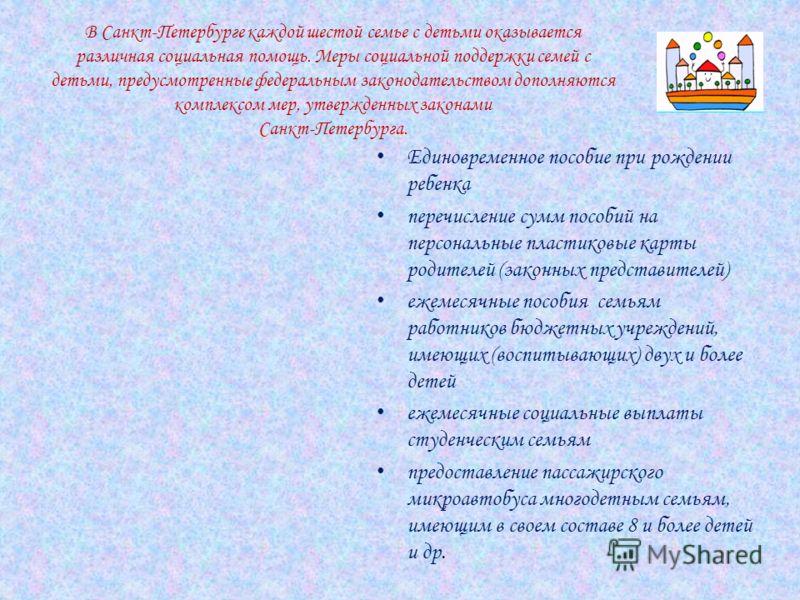В Санкт-Петербурге каждой шестой семье с детьми оказывается различная социальная помощь. Меры социальной поддержки семей с детьми, предусмотренные федеральным законодательством дополняются комплексом мер, утвержденных законами Санкт-Петербурга. Едино