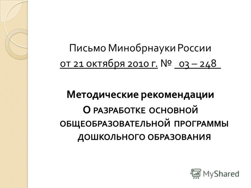 Письмо Минобрнауки России от 21 октября 2010 г. 03 – 248 Методические рекомендации О РАЗРАБОТКЕ ОСНОВНОЙ ОБЩЕОБРАЗОВАТЕЛЬНОЙ ПРОГРАММЫ ДОШКОЛЬНОГО ОБРАЗОВАНИЯ