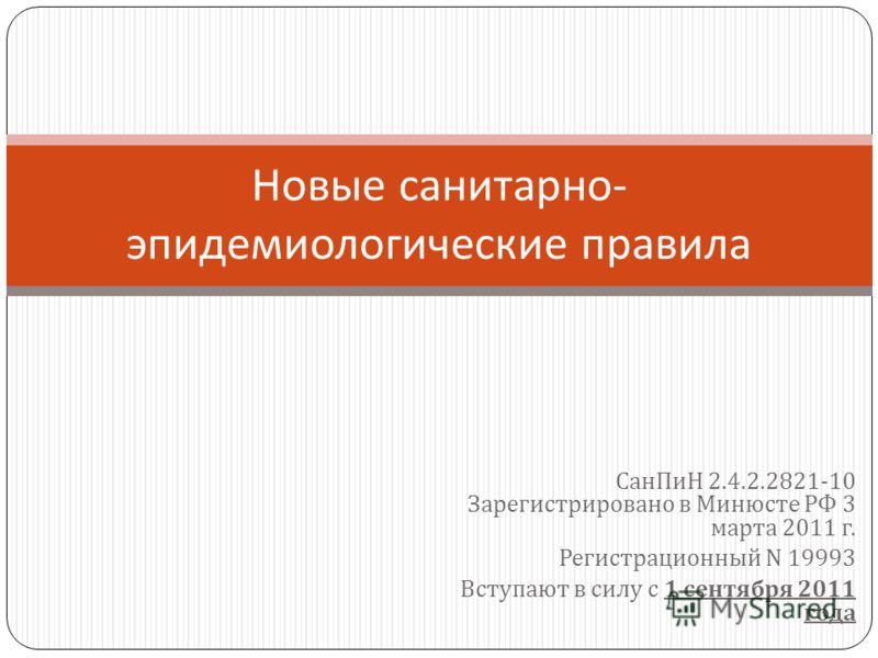 СанПиН 2.4.2.2821-10 Зарегистрировано в Минюсте РФ 3 марта 2011 г. Регистрационный N 19993 Вступают в силу с 1 сентября 2011 года Новые санитарно - эпидемиологические правила