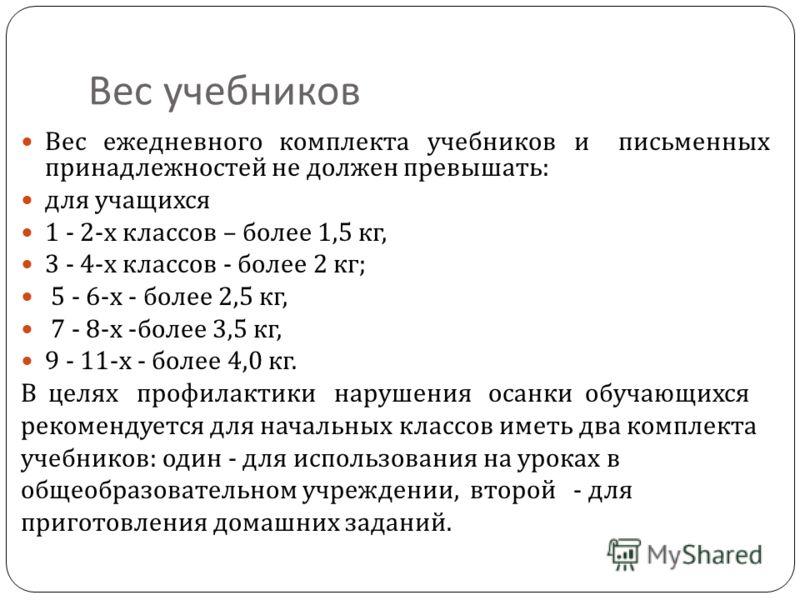 Вес учебников Вес ежедневного комплекта учебников и письменных принадлежностей не должен превышать : для учащихся 1 - 2- х классов – более 1,5 кг, 3 - 4- х классов - более 2 кг ; 5 - 6- х - более 2,5 кг, 7 - 8- х - более 3,5 кг, 9 - 11- х - более 4,0