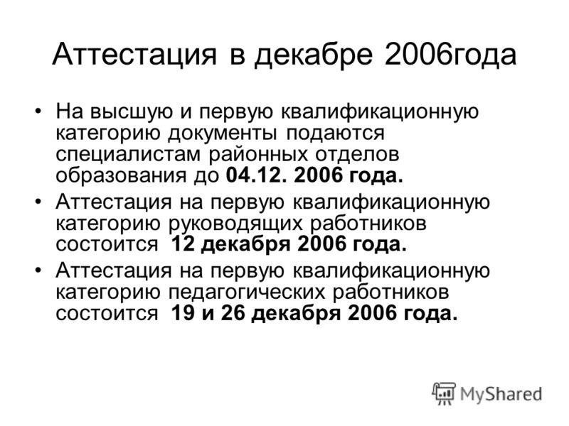 Аттестация в декабре 2006года На высшую и первую квалификационную категорию документы подаются специалистам районных отделов образования до 04.12. 2006 года. Аттестация на первую квалификационную категорию руководящих работников состоится 12 декабря