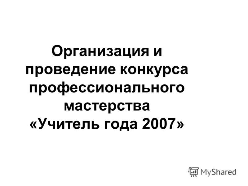 Организация и проведение конкурса профессионального мастерства «Учитель года 2007»
