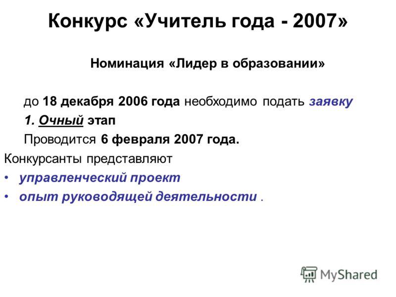 Конкурс «Учитель года - 2007» Номинация «Лидер в образовании» до 18 декабря 2006 года необходимо подать заявку 1. Очный этап Проводится 6 февраля 2007 года. Конкурсанты представляют управленческий проект опыт руководящей деятельности.