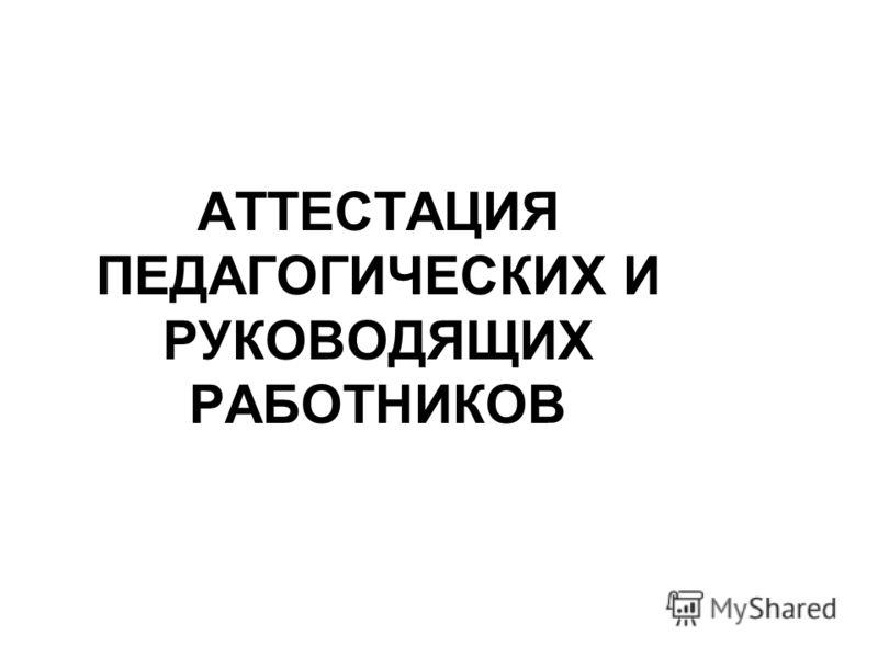 АТТЕСТАЦИЯ ПЕДАГОГИЧЕСКИХ И РУКОВОДЯЩИХ РАБОТНИКОВ