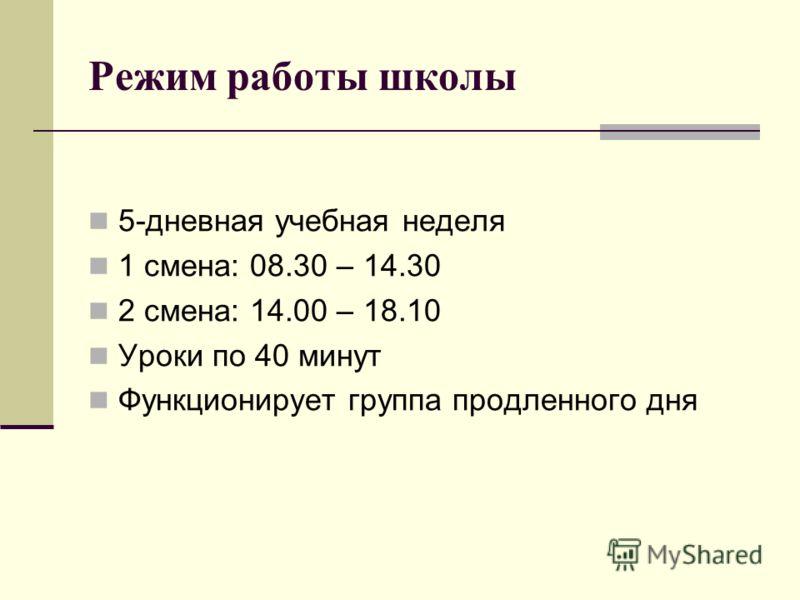 Режим работы школы 5-дневная учебная неделя 1 смена: 08.30 – 14.30 2 смена: 14.00 – 18.10 Уроки по 40 минут Функционирует группа продленного дня