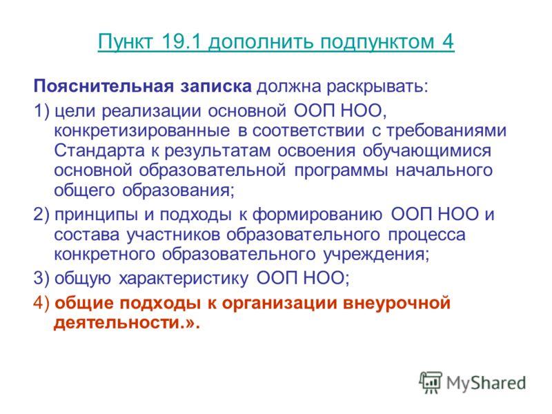 Пункт 19.1 дополнить подпунктом 4 Пояснительная записка должна раскрывать: 1) цели реализации основной ООП НОО, конкретизированные в соответствии с требованиями Стандарта к результатам освоения обучающимися основной образовательной программы начально