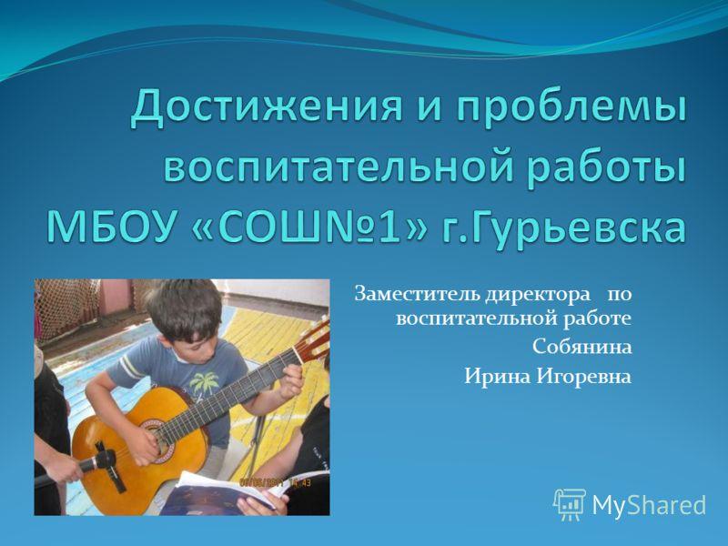 Заместитель директора по воспитательной работе Собянина Ирина Игоревна