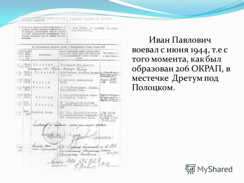 Иван Павлович воевал с июня 1944, т.е с того момента, как был образован 206 ОКРАП, в местечке Дретум под Полоцком.