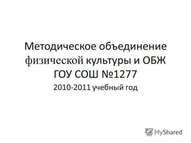 Методическое объединение физической культуры и ОБЖ ГОУ СОШ 1277 2010-2011 учебный год