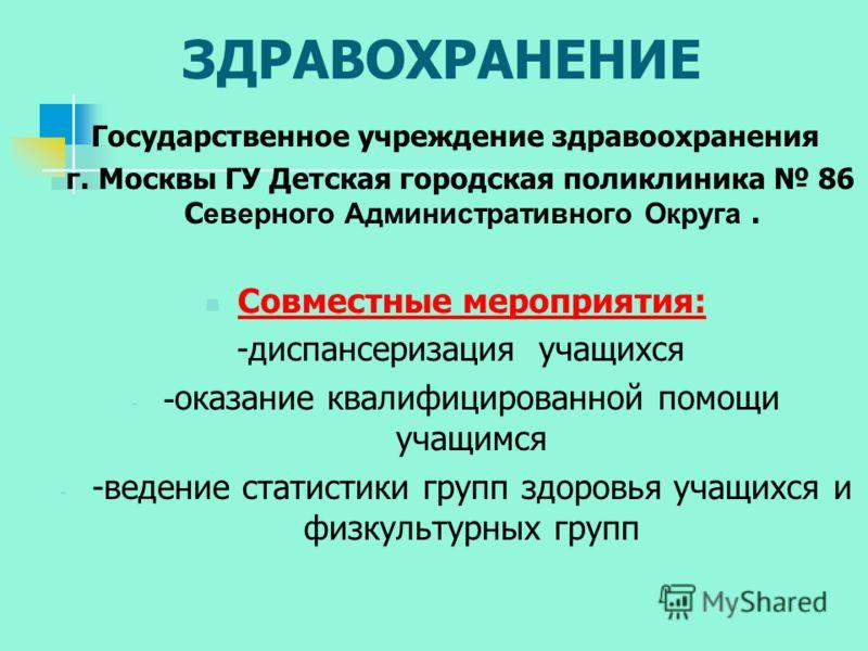 ЗДРАВОХРАНЕНИЕ Государственное учреждение здравоохранения г. Москвы ГУ Детская городская поликлиника 86 С еверного Административного Округа. Совместные мероприятия: -диспансеризация учащихся - - оказание квалифицированной помощи учащимся - -ведение с