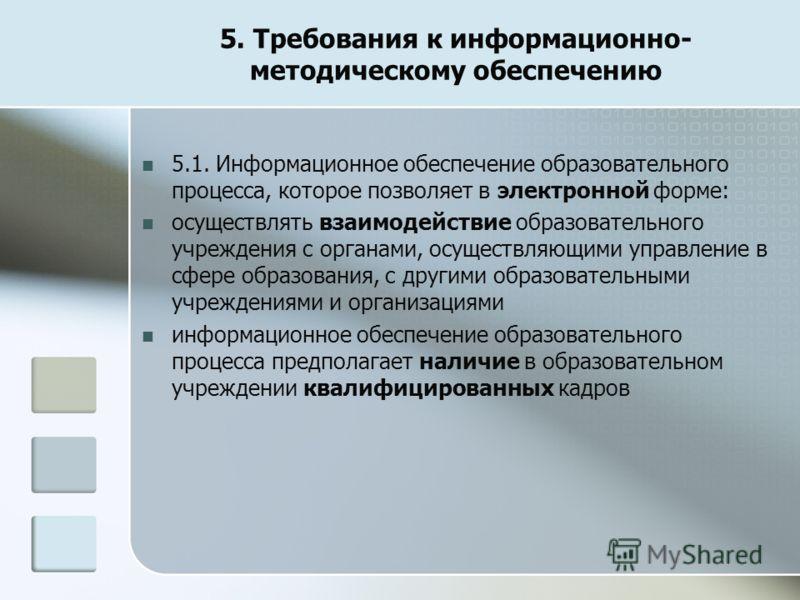 5. Требования к информационно- методическому обеспечению 5.1. Информационное обеспечение образовательного процесса, которое позволяет в электронной форме: осуществлять взаимодействие образовательного учреждения с органами, осуществляющими управление