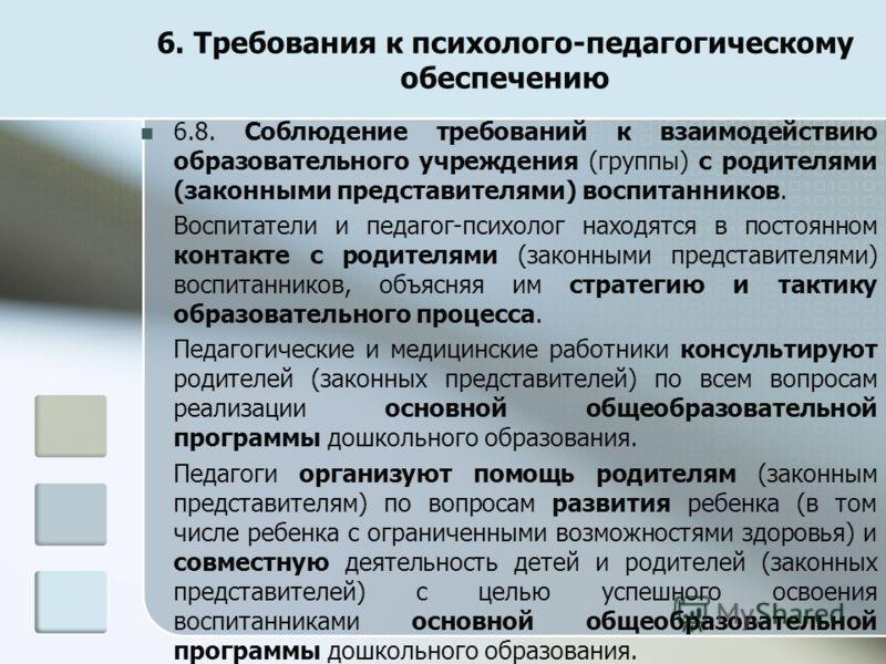 6. Требования к психолого-педагогическому обеспечению 6.8. Соблюдение требований к взаимодействию образовательного учреждения (группы) с родителями (законными представителями) воспитанников. Воспитатели и педагог-психолог находятся в постоянном конта
