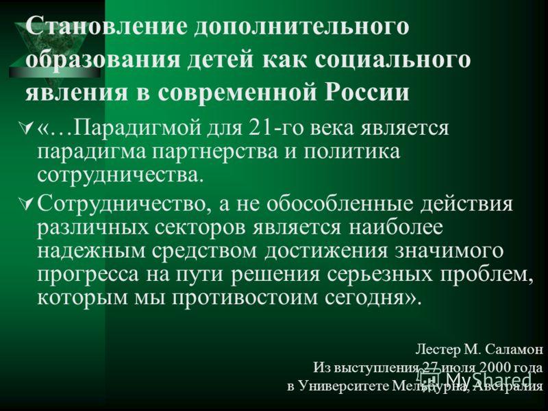Становление дополнительного образования детей как социального явления в современной России «…Парадигмой для 21-го века является парадигма партнерства и политика сотрудничества. Сотрудничество, а не обособленные действия различных секторов является на