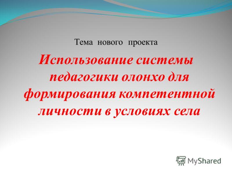 Тема нового проекта Использование системы педагогики олонхо для формирования компетентной личности в условиях села