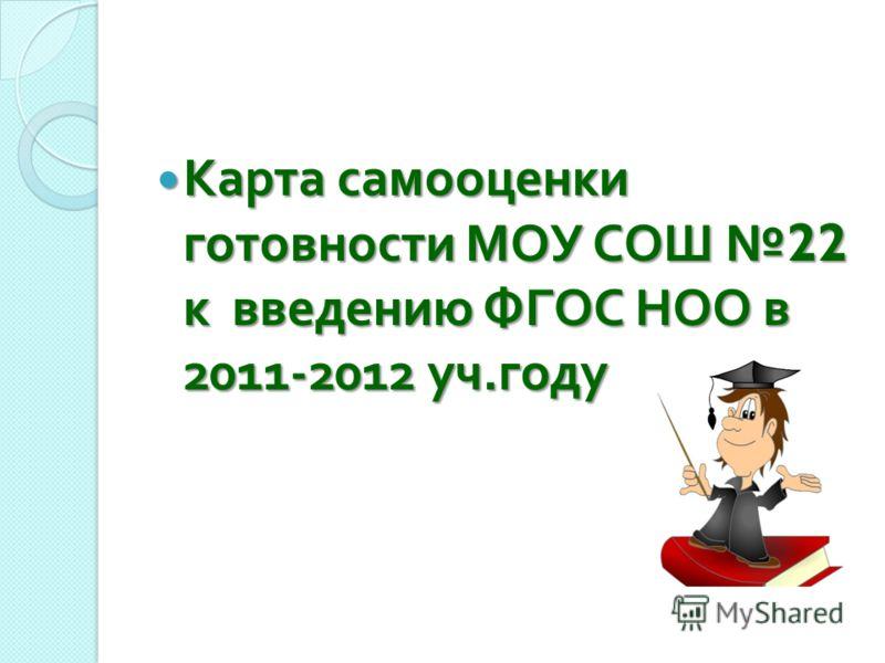 Карта самооценки готовности МОУ СОШ 22 к введению ФГОС НОО в 2011-2012 уч. году Карта самооценки готовности МОУ СОШ 22 к введению ФГОС НОО в 2011-2012 уч. году