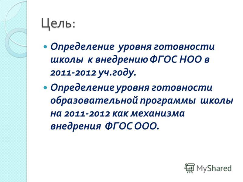 Цель : Определение уровня готовности школы к внедрению ФГОС НОО в 2011-2012 уч. году. Определение уровня готовности образовательной программы школы на 2011-2012 как механизма внедрения ФГОС ООО.