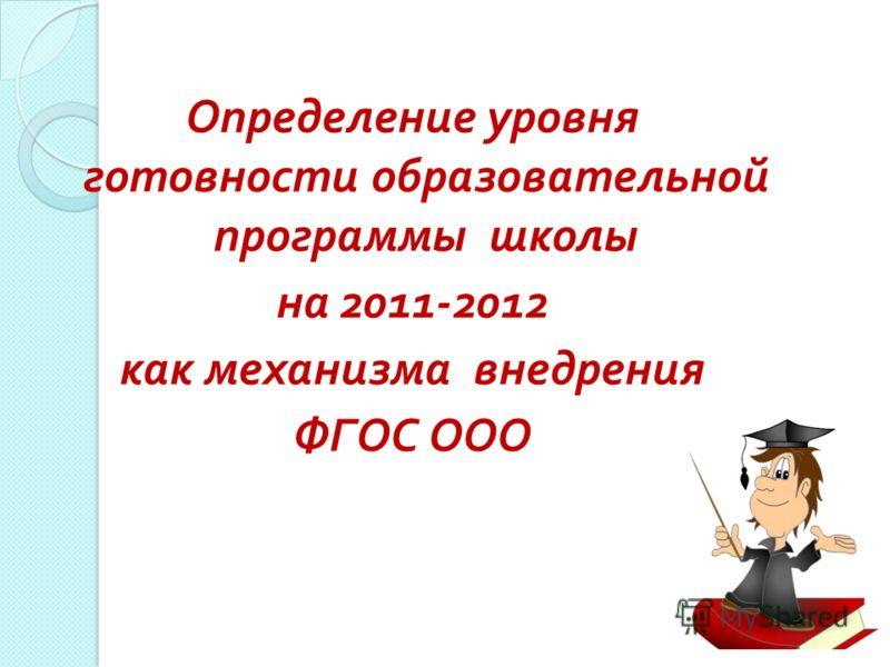 Определение уровня готовности образовательной программы школы на 2011-2012 как механизма внедрения ФГОС ООО