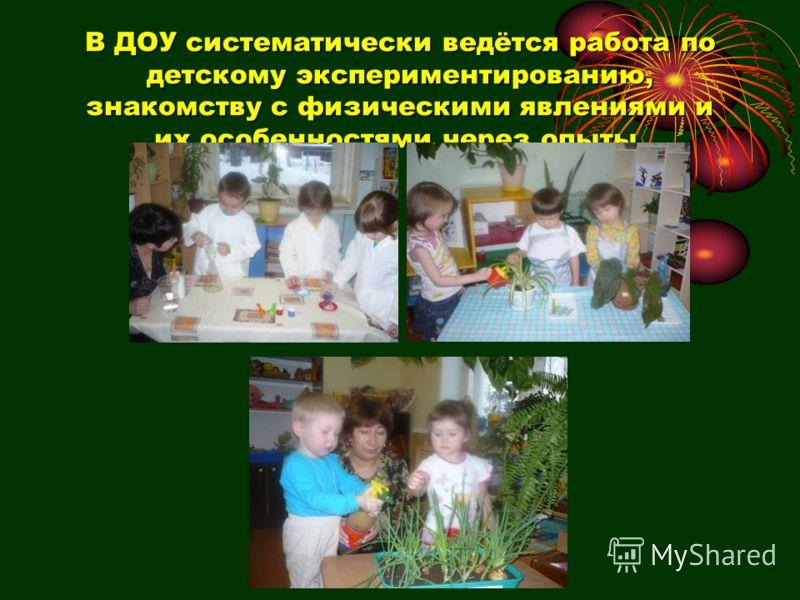 В ДОУ систематически ведётся работа по детскому экспериментированию, знакомству с физическими явлениями и их особенностями через опыты.