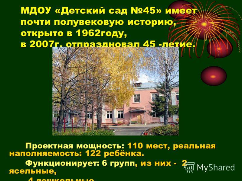 МДОУ «Детский сад 45» имеет почти полувековую историю, открыто в 1962году, в 2007г. отпраздновал 45 -летие. Проектная мощность: 110 мест, реальная наполняемость: 122 ребёнка. Проектная мощность: 110 мест, реальная наполняемость: 122 ребёнка. Функцион