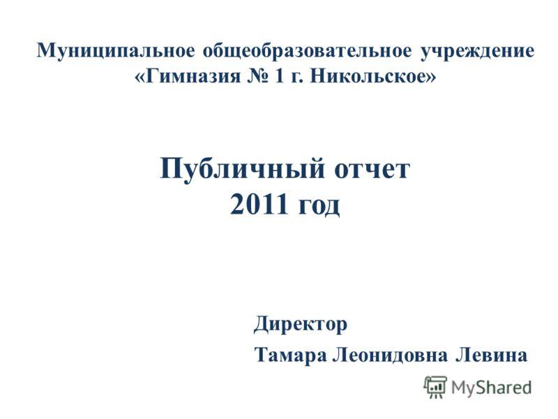 Муниципальное общеобразовательное учреждение «Гимназия 1 г. Никольское» Публичный отчет 2011 год Директор Тамара Леонидовна Левина