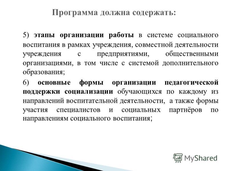 5) этапы организации работы в системе социального воспитания в рамках учреждения, совместной деятельности учреждения с предприятиями, общественными организациями, в том числе с системой дополнительного образования; 6) основные формы организации педаг