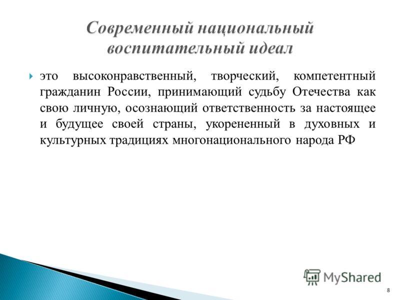 это высоконравственный, творческий, компетентный гражданин России, принимающий судьбу Отечества как свою личную, осознающий ответственность за настоящее и будущее своей страны, укорененный в духовных и культурных традициях многонационального народа Р