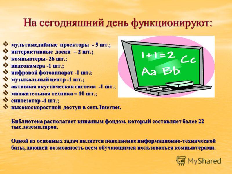 На сегодняшний день функционируют: мультимедийные проекторы - 5 шт.; мультимедийные проекторы - 5 шт.; интерактивные доски – 2 шт.; интерактивные доски – 2 шт.; компьютеры- 26 шт.; компьютеры- 26 шт.; видеокамера -1 шт.; видеокамера -1 шт.; иифровой