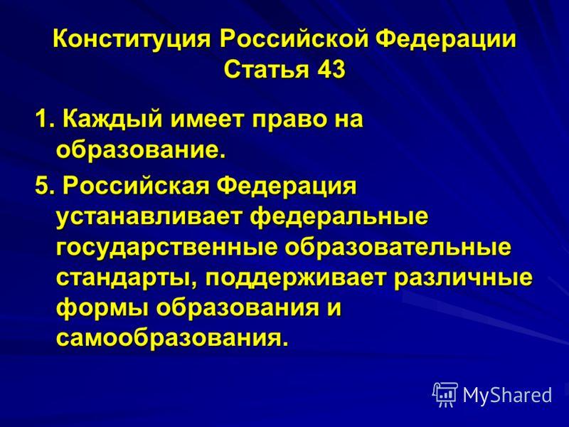 Конституция Российской Федерации Статья 43 1. Каждый имеет право на образование. 5. Российская Федерация устанавливает федеральные государственные образовательные стандарты, поддерживает различные формы образования и самообразования.