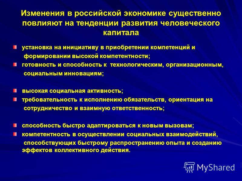 Изменения в российской экономике существенно повлияют на тенденции развития человеческого капитала установка на инициативу в приобретении компетенций и формировании высокой компетентности; готовность и способность к технологическим, организационным,
