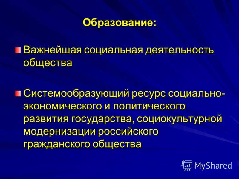 Образование: Важнейшая социальная деятельность общества Системообразующий ресурс социально- экономического и политического развития государства, социокультурной модернизации российского гражданского общества
