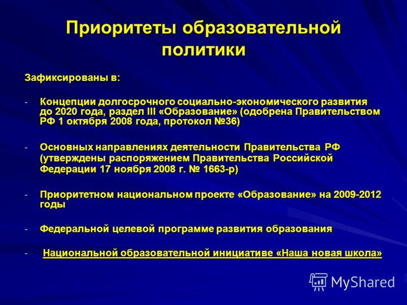 Приоритеты образовательной политики Зафиксированы в: - Концепции долгосрочного социально-экономического развития до 2020 года, раздел III «Образование» (одобрена Правительством РФ 1 октября 2008 года, протокол 36) - Основных направлениях деятельности