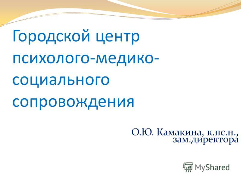 Городской центр психолого-медико- социального сопровождения О.Ю. Камакина, к.пс.н., зам.директора
