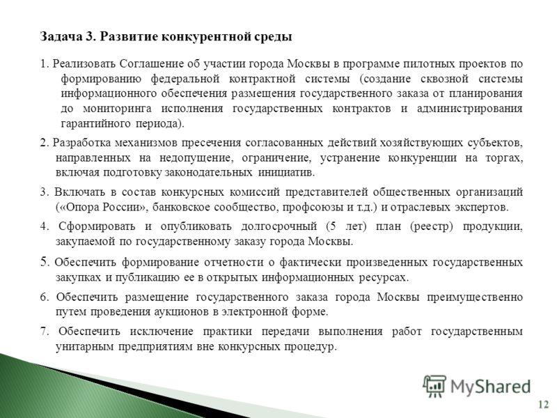 Задача 3. Развитие конкурентной среды 1. Реализовать Соглашение об участии города Москвы в программе пилотных проектов по формированию федеральной контрактной системы (создание сквозной системы информационного обеспечения размещения государственного