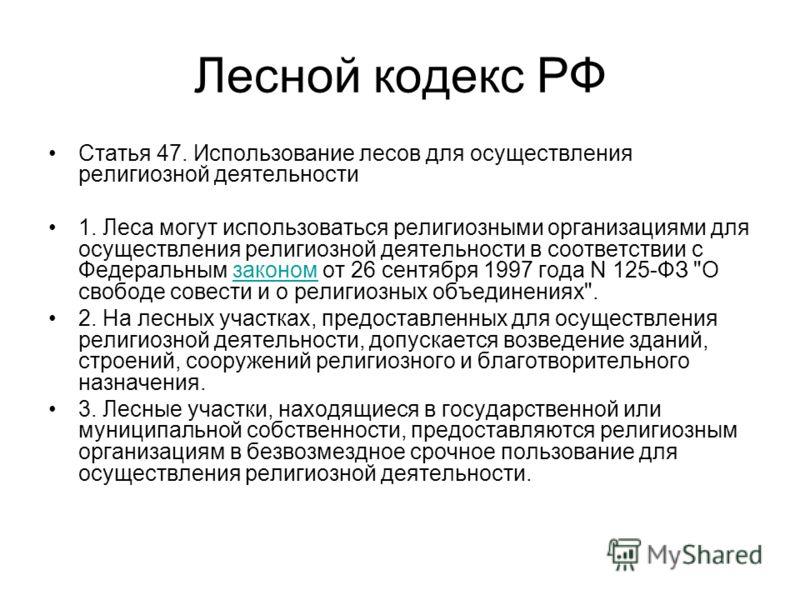 Лесной кодекс РФ Статья 47. Использование лесов для осуществления религиозной деятельности 1. Леса могут использоваться религиозными организациями для осуществления религиозной деятельности в соответствии с Федеральным законом от 26 сентября 1997 год