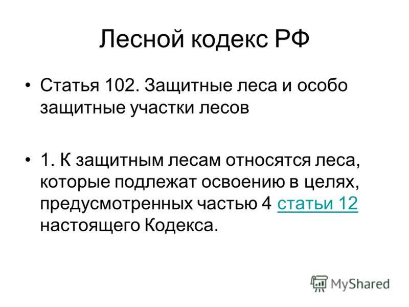 Лесной кодекс РФ Статья 102. Защитные леса и особо защитные участки лесов 1. К защитным лесам относятся леса, которые подлежат освоению в целях, предусмотренных частью 4 статьи 12 настоящего Кодекса.статьи 12