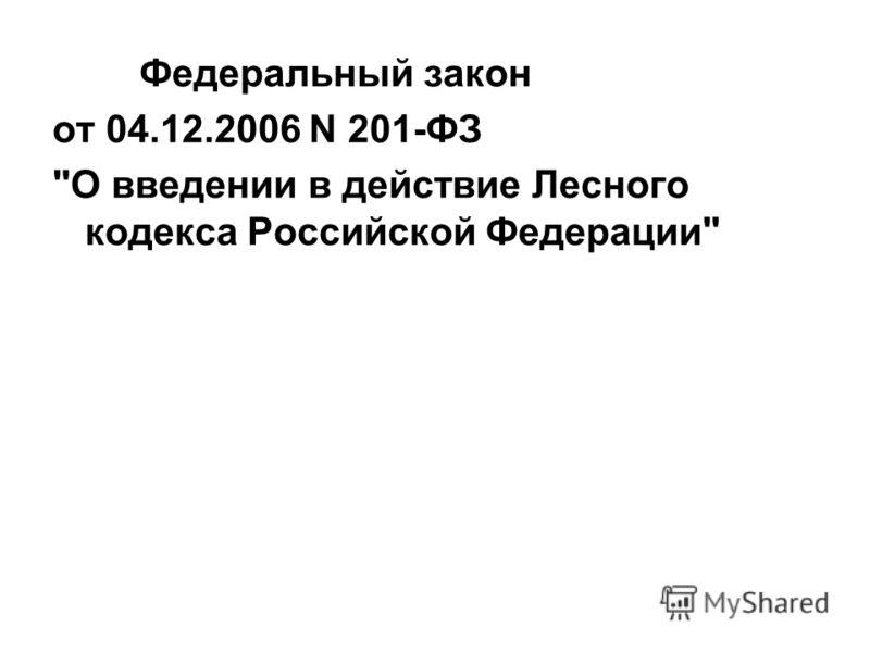 Федеральный закон от 04.12.2006 N 201-ФЗ О введении в действие Лесного кодекса Российской Федерации