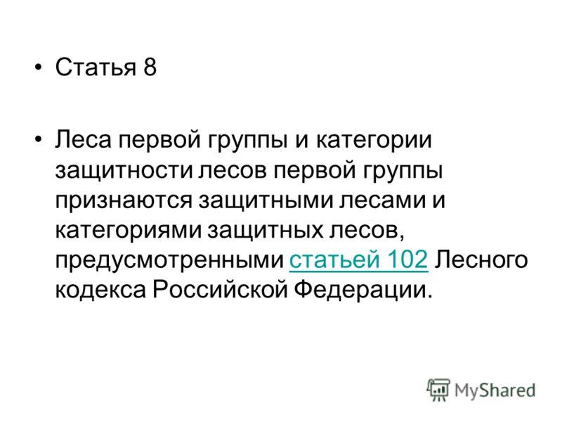 Статья 8 Леса первой группы и категории защитности лесов первой группы признаются защитными лесами и категориями защитных лесов, предусмотренными статьей 102 Лесного кодекса Российской Федерации.статьей 102