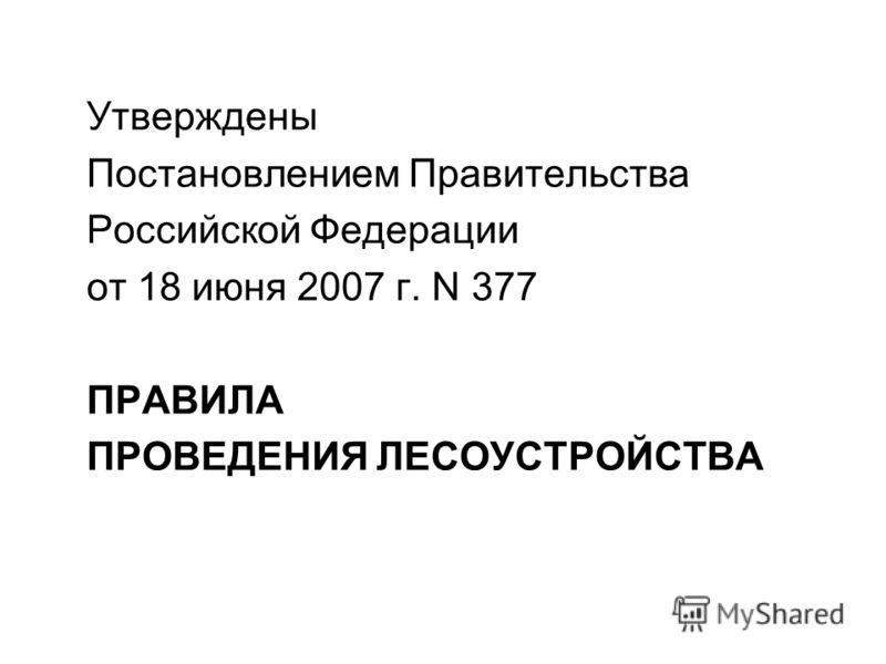 Утверждены Постановлением Правительства Российской Федерации от 18 июня 2007 г. N 377 ПРАВИЛА ПРОВЕДЕНИЯ ЛЕСОУСТРОЙСТВА