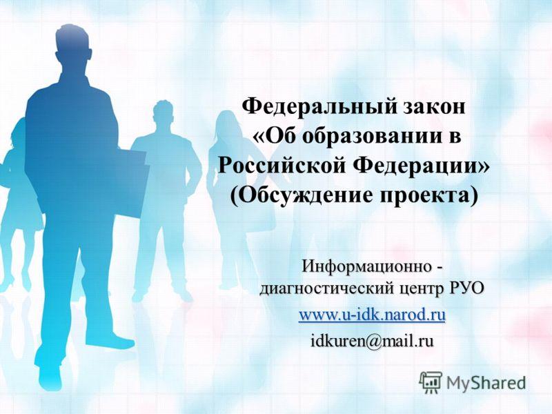 Федеральный закон «Об образовании в Российской Федерации» (Обсуждение проекта) Информационно - диагностический центр РУО www.u-idk.narod.ru www.u-idk.narod.ru idkuren@mail.ru