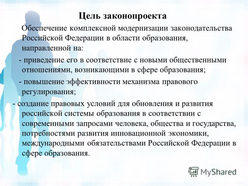 Цель законопроекта Обеспечение комплексной модернизации законодательства Российской Федерации в области образования, направленной на: - приведение его в соответствие с новыми общественными отношениями, возникающими в сфере образования; - повышение эф