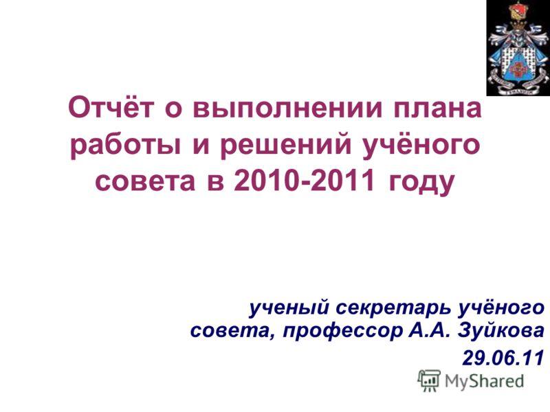 Отчёт о выполнении плана работы и решений учёного совета в 2010-2011 году ученый секретарь учёного совета, профессор А.А. Зуйкова 29.06.11