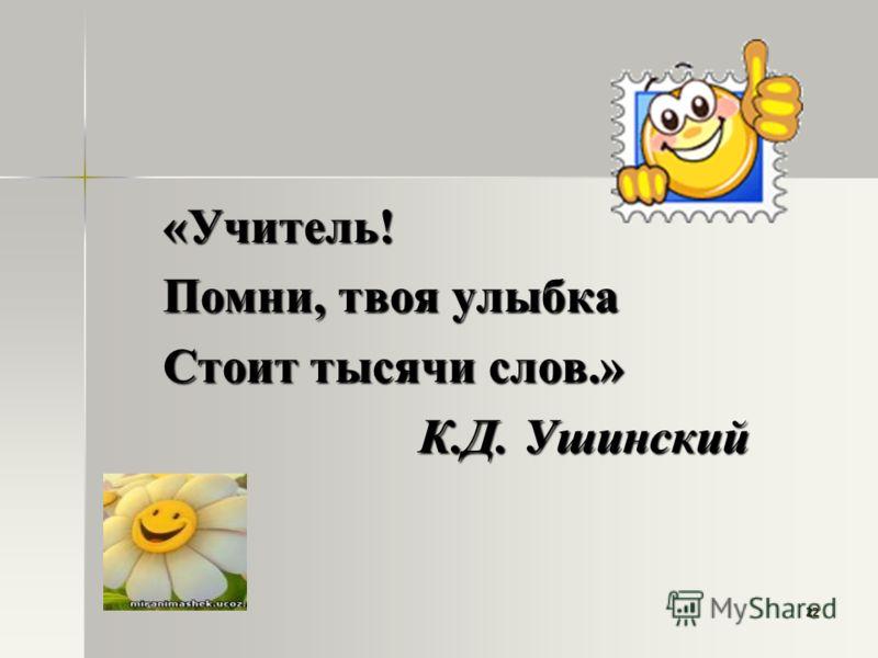 22 «Учитель! Помни, твоя улыбка Стоит тысячи слов.» К.Д. Ушинский К.Д. Ушинский
